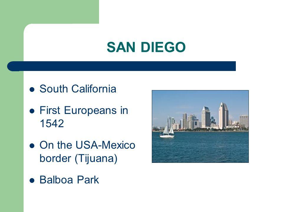 SAN DIEGO South California First Europeans in 1542 On the USA-Mexico border (Tijuana) Balboa Park