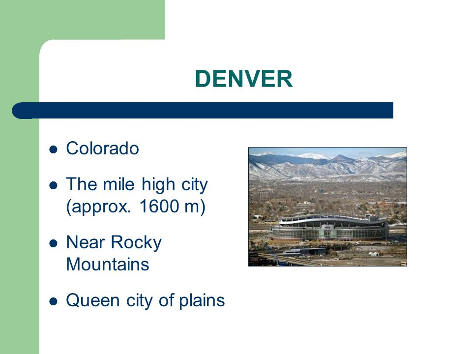 DENVER Colorado The mile high city (approx. 1600 m) Near Rocky Mountains Queen city of plains