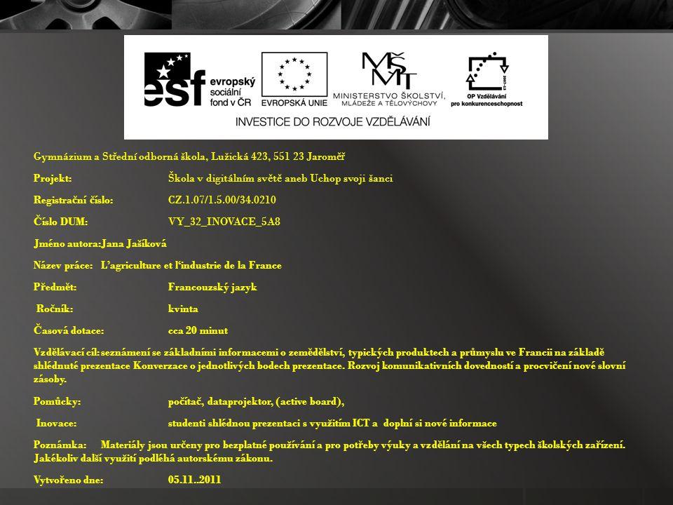 Gymnázium a St ř ední odborná škola, Lužická 423, 551 23 Jarom ěř Projekt: Škola v digitálním sv ě t ě aneb Uchop svoji šanci Registra č ní č íslo: CZ.1.07/1.5.00/34.0210 Č íslo DUM: VY_32_INOVACE_5A8 Jméno autora:Jana Jašíková Název práce:L'agriculture et l'industrie de la France P ř edm ě t:Francouzský jazyk Ro č ník:kvinta Č asová dotace:cca 20 minut Vzd ě lávací cíl:seznámení se základními informacemi o zem ě d ě lství, typických produktech a pr ů myslu ve Francii na základ ě shlédnuté prezentace Konverzace o jednotlivých bodech prezentace.