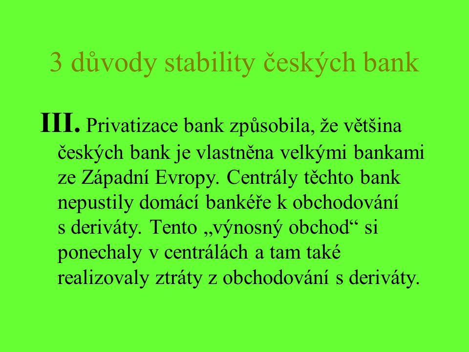 3 důvody stability českých bank III. Privatizace bank způsobila, že většina českých bank je vlastněna velkými bankami ze Západní Evropy. Centrály těch