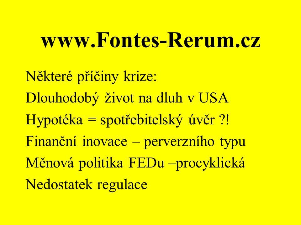 www.Fontes-Rerum.cz Některé příčiny krize: Dlouhodobý život na dluh v USA Hypotéka = spotřebitelský úvěr ?! Finanční inovace – perverzního typu Měnová