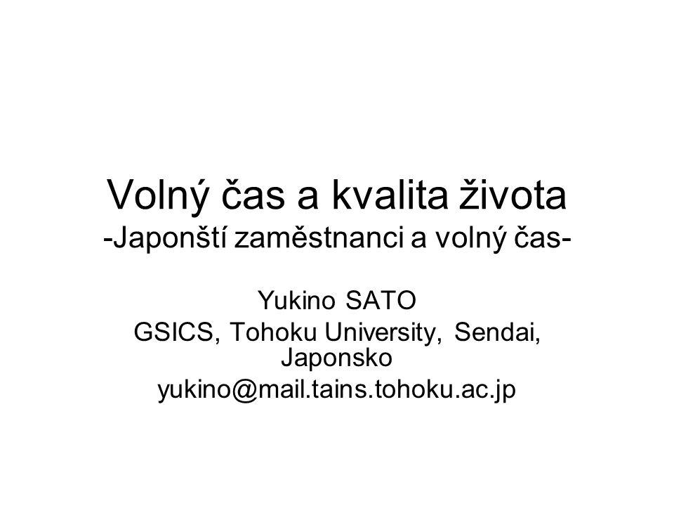 Volný čas a kvalita života -Japonští zaměstnanci a volný čas- Yukino SATO GSICS, Tohoku University, Sendai, Japonsko yukino@mail.tains.tohoku.ac.jp