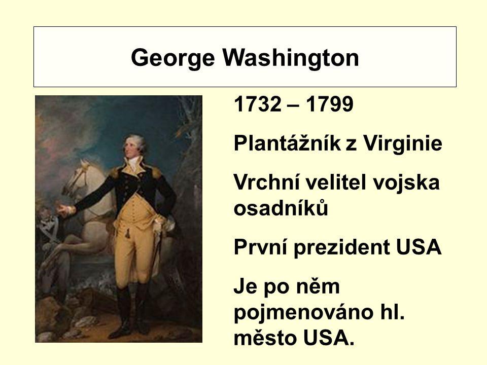 George Washington 1732 – 1799 Plantážník z Virginie Vrchní velitel vojska osadníků První prezident USA Je po něm pojmenováno hl.