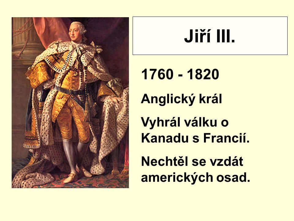 Jiří III.1760 - 1820 Anglický král Vyhrál válku o Kanadu s Francií.