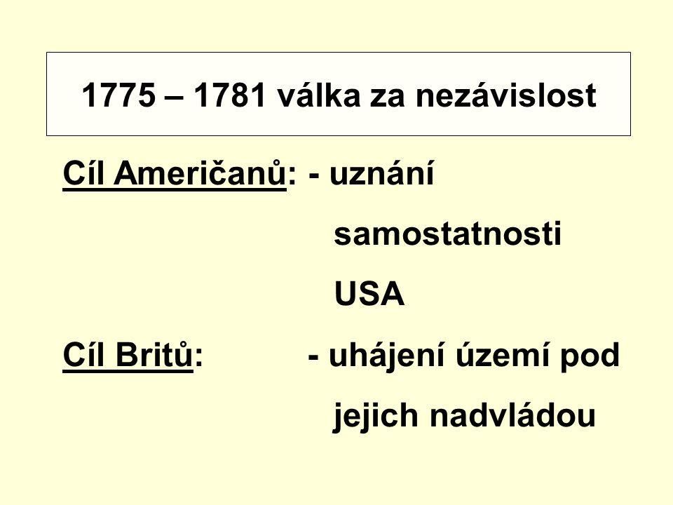 1775 – 1781 válka za nezávislost Cíl Američanů: - uznání samostatnosti USA Cíl Britů: - uhájení území pod jejich nadvládou