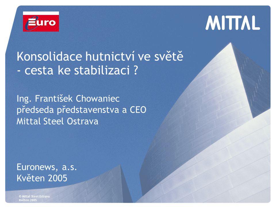© Mittal Steel Ostrava Květen 2005 Konsolidace hutnictví ve světě - cesta ke stabilizaci ? Ing. František Chowaniec předseda představenstva a CEO Mitt