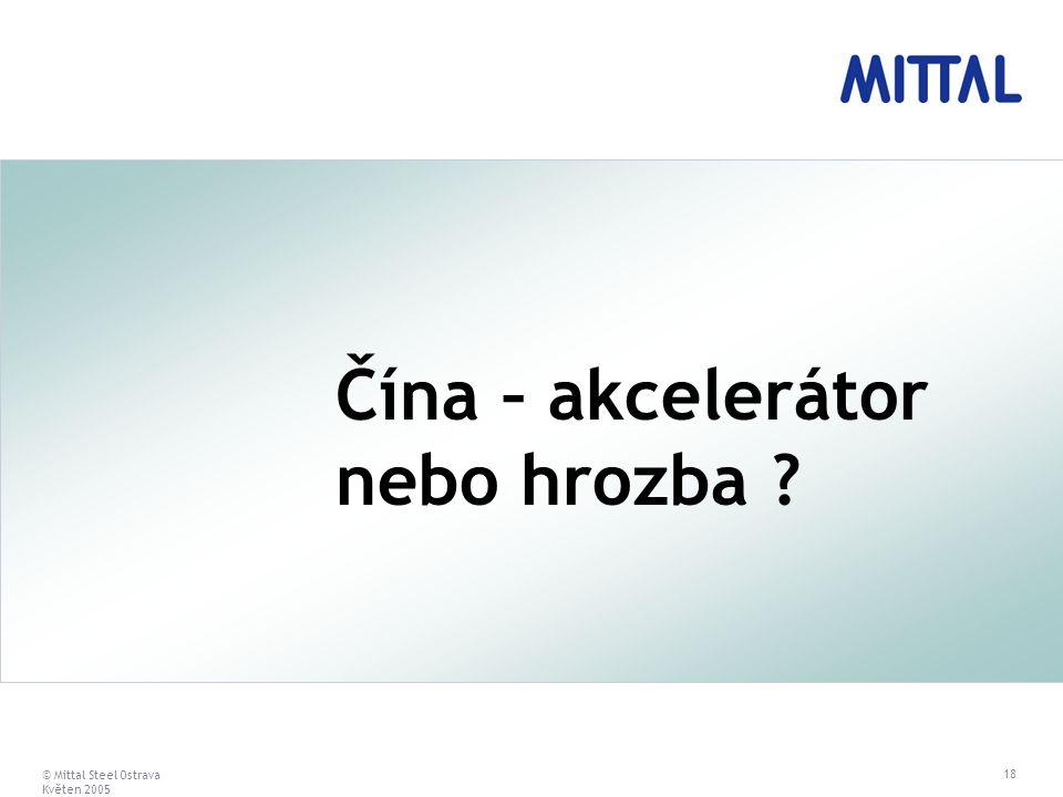 © Mittal Steel Ostrava Květen 2005 18 Čína – akcelerátor nebo hrozba ?
