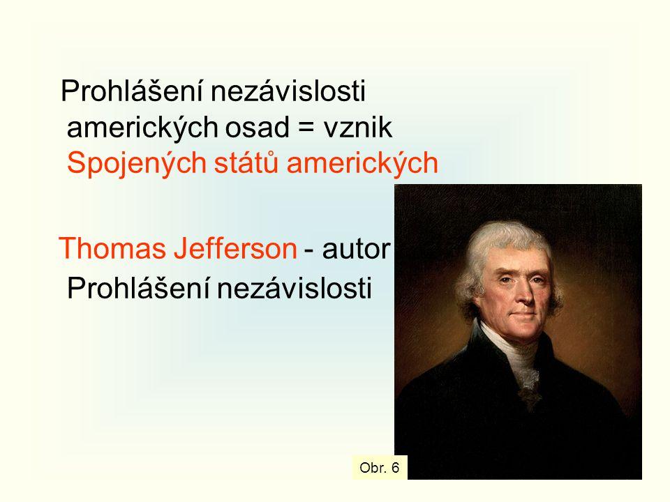 Prohlášení nezávislosti amerických osad = vznik Spojených států amerických Thomas Jefferson - autor Prohlášení nezávislosti Obr. 6