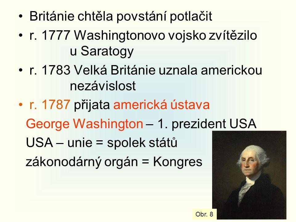 Británie chtěla povstání potlačit r. 1777 Washingtonovo vojsko zvítězilo u Saratogy r. 1783 Velká Británie uznala americkou nezávislost r. 1787 přijat