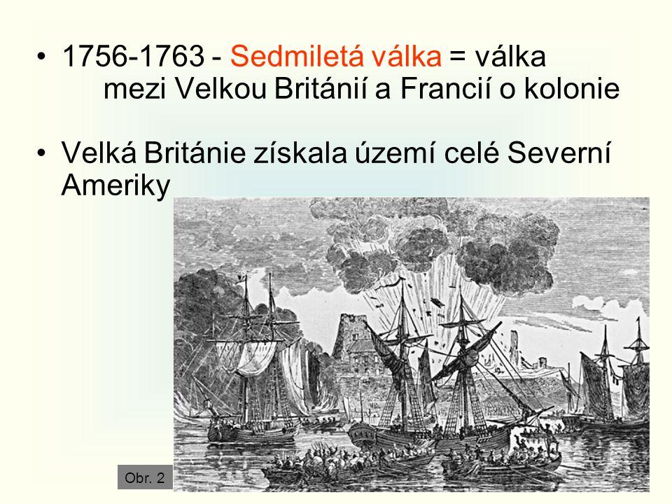 1756-1763 - Sedmiletá válka = válka mezi Velkou Británií a Francií o kolonie Velká Británie získala území celé Severní Ameriky Obr. 2