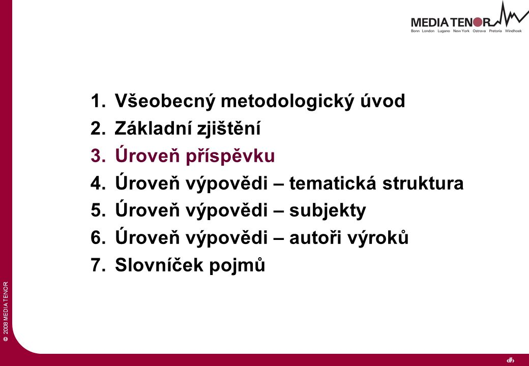 © 2008 MEDIA TENOR 9 1.Všeobecný metodologický úvod 2.Základní zjištění 3.Úroveň příspěvku 4.Úroveň výpovědi – tematická struktura 5.Úroveň výpovědi – subjekty 6.Úroveň výpovědi – autoři výroků 7.Slovníček pojmů