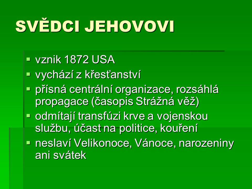 SVĚDCI JEHOVOVI  vznik 1872 USA  vychází z křesťanství  přísná centrální organizace, rozsáhlá propagace (časopis Strážná věž)  odmítají transfúzi krve a vojenskou službu, účast na politice, kouření  neslaví Velikonoce, Vánoce, narozeniny ani svátek