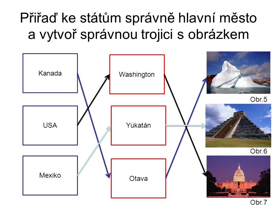 Přiřaď ke státům správně hlavní město a vytvoř správnou trojici s obrázkem Kanada Yukatán Mexiko Washington USA Otava Obr.7 Obr.6 Obr.5