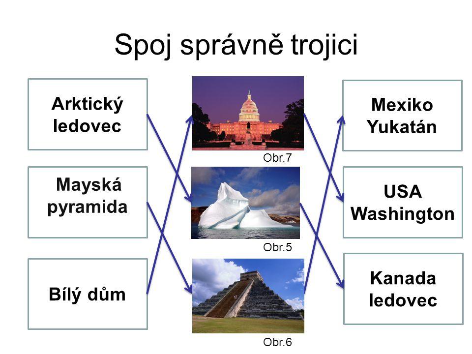 Spoj správně trojici Arktický ledovec Mayská pyramida mayská pyramida Bílý dům Kanada ledovec Mexiko Yukatán USA Washington Obr.7 Obr.6 Obr.5