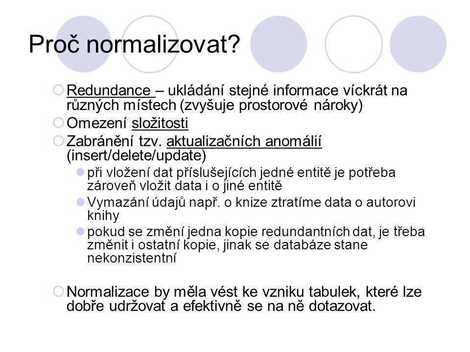 Proč normalizovat?  Redundance – ukládání stejné informace víckrát na různých místech (zvyšuje prostorové nároky)  Omezení složitosti  Zabránění tz