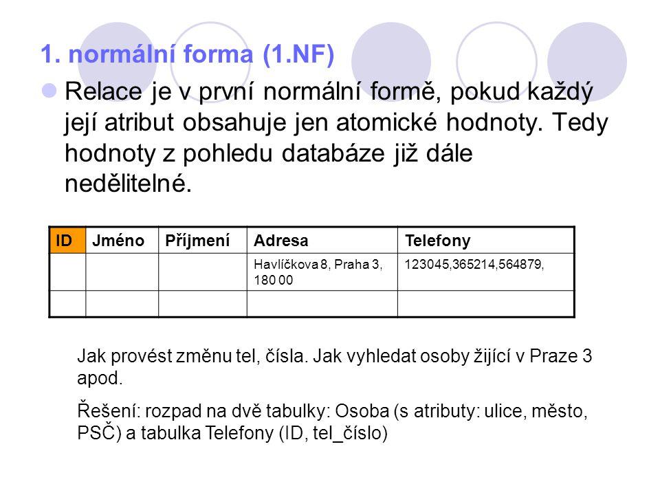 1. normální forma (1.NF) Relace je v první normální formě, pokud každý její atribut obsahuje jen atomické hodnoty. Tedy hodnoty z pohledu databáze již