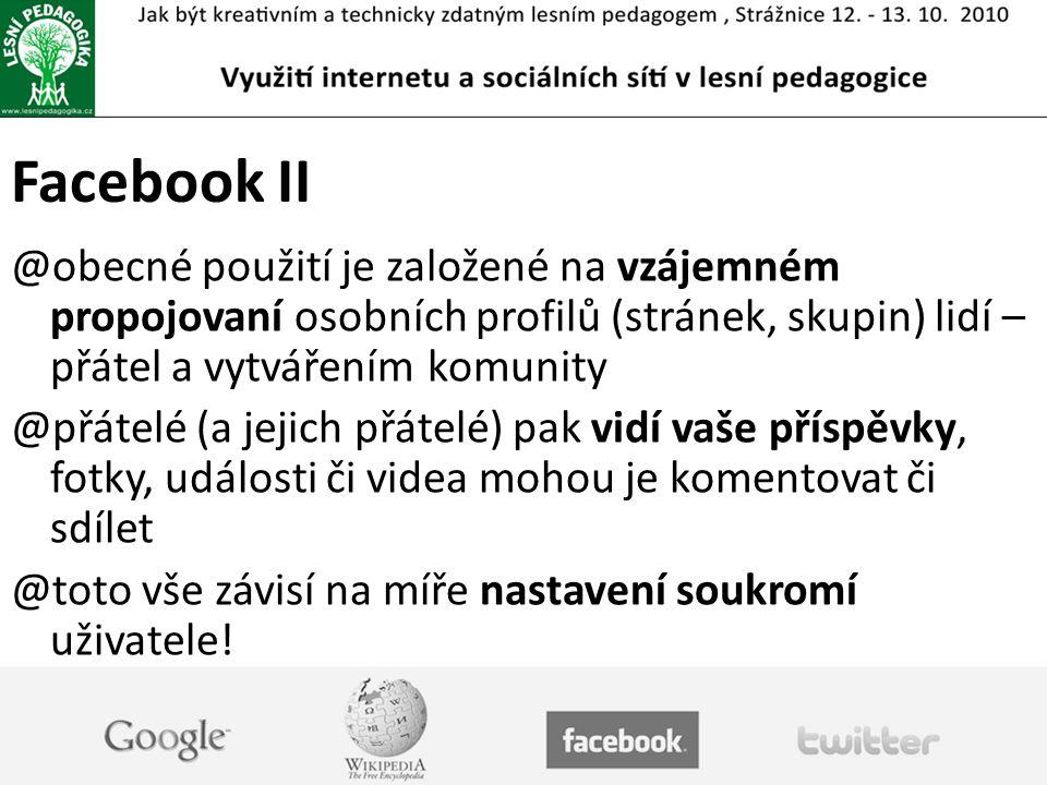 Facebook II @obecné použití je založené na vzájemném propojovaní osobních profilů (stránek, skupin) lidí – přátel a vytvářením komunity @přátelé (a jejich přátelé) pak vidí vaše příspěvky, fotky, události či videa mohou je komentovat či sdílet @toto vše závisí na míře nastavení soukromí uživatele!