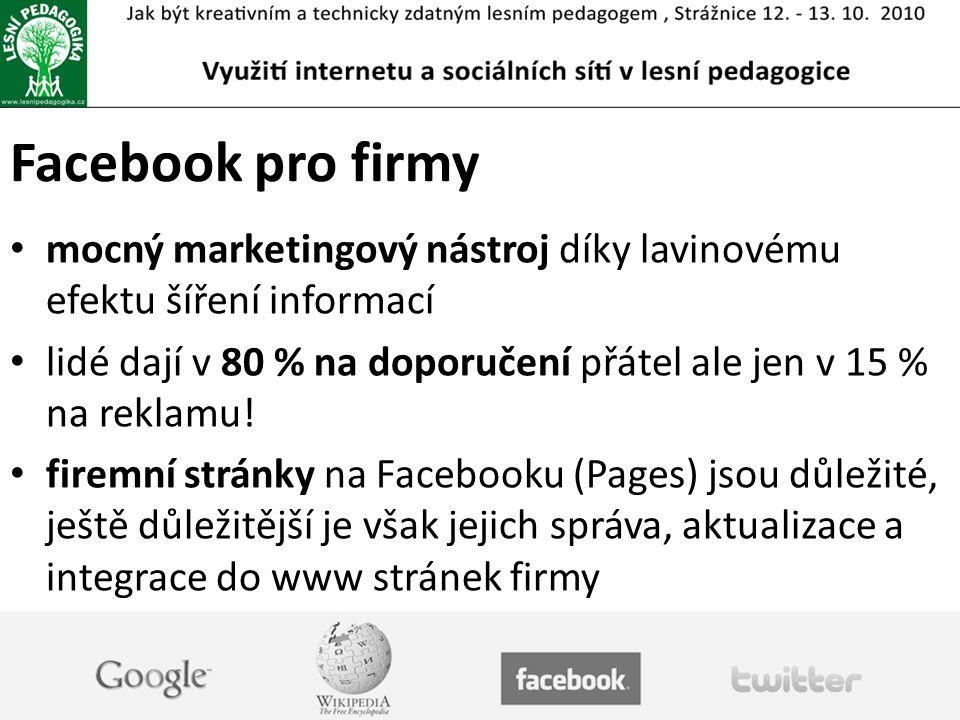 Facebook pro firmy mocný marketingový nástroj díky lavinovému efektu šíření informací lidé dají v 80 % na doporučení přátel ale jen v 15 % na reklamu.