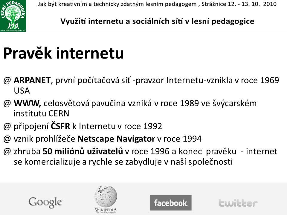 Pravěk internetu @ ARPANET, první počítačová síť -pravzor Internetu-vznikla v roce 1969 USA @ WWW, celosvětová pavučina vzniká v roce 1989 ve švýcarském institutu CERN @ připojení ČSFR k Internetu v roce 1992 @ vznik prohlížeče Netscape Navigator v roce 1994 @ zhruba 50 miliónů uživatelů v roce 1996 a konec pravěku - internet se komercializuje a rychle se zabydluje v naší společnosti