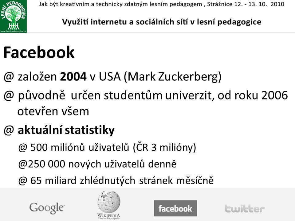 Facebook @ založen 2004 v USA (Mark Zuckerberg) @ původně určen studentům univerzit, od roku 2006 otevřen všem @ aktuální statistiky @ 500 miliónů uživatelů (ČR 3 milióny) @250 000 nových uživatelů denně @ 65 miliard zhlédnutých stránek měsíčně