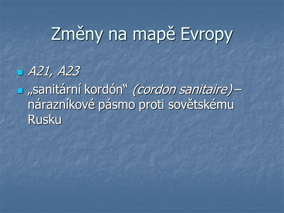 "Změny na mapě Evropy A21, A23 A21, A23 ""sanitární kordón"" (cordon sanitaire) – nárazníkové pásmo proti sovětskému Rusku ""sanitární kordón"" (cordon san"