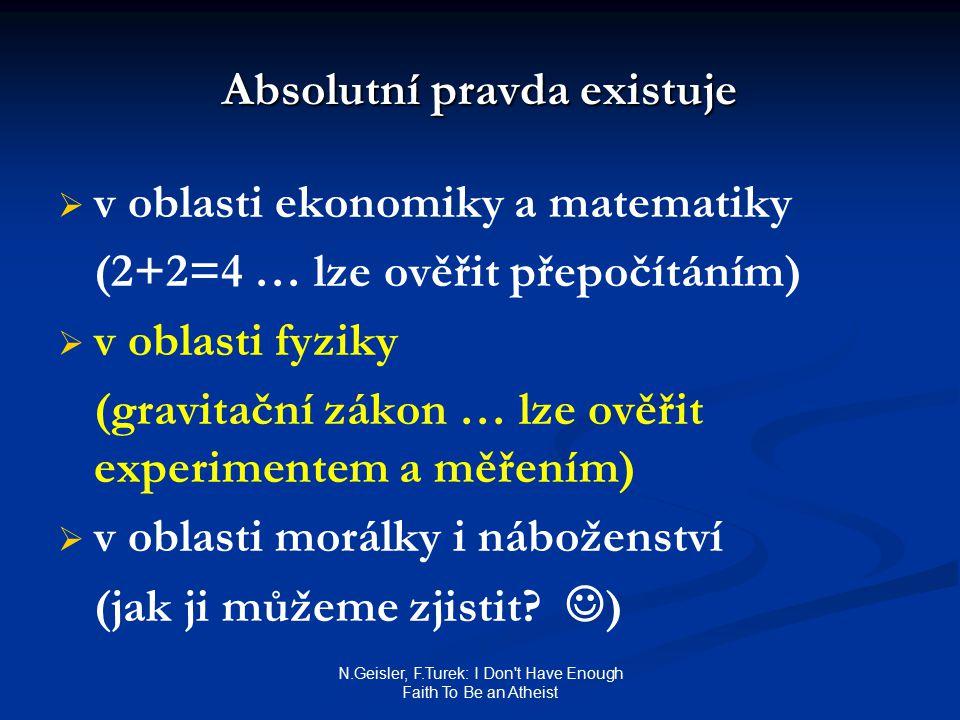 N.Geisler, F.Turek: I Don't Have Enough Faith To Be an Atheist Absolutní pravda existuje   v oblasti ekonomiky a matematiky (2+2=4 … lze ověřit přep