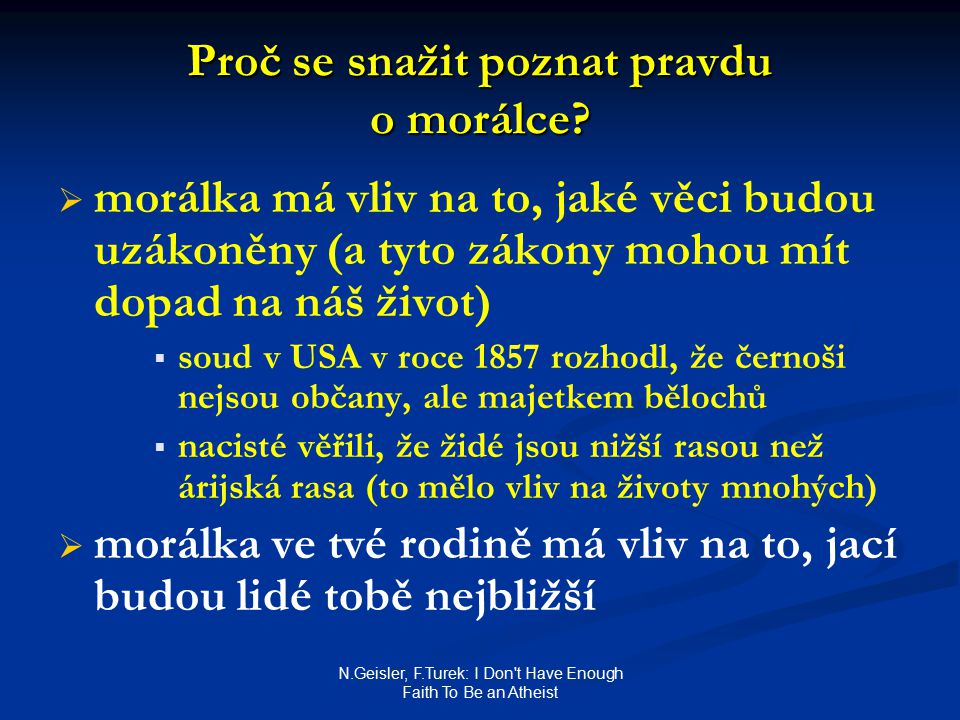N.Geisler, F.Turek: I Don t Have Enough Faith To Be an Atheist Proč se snažit poznat pravdu o morálce.