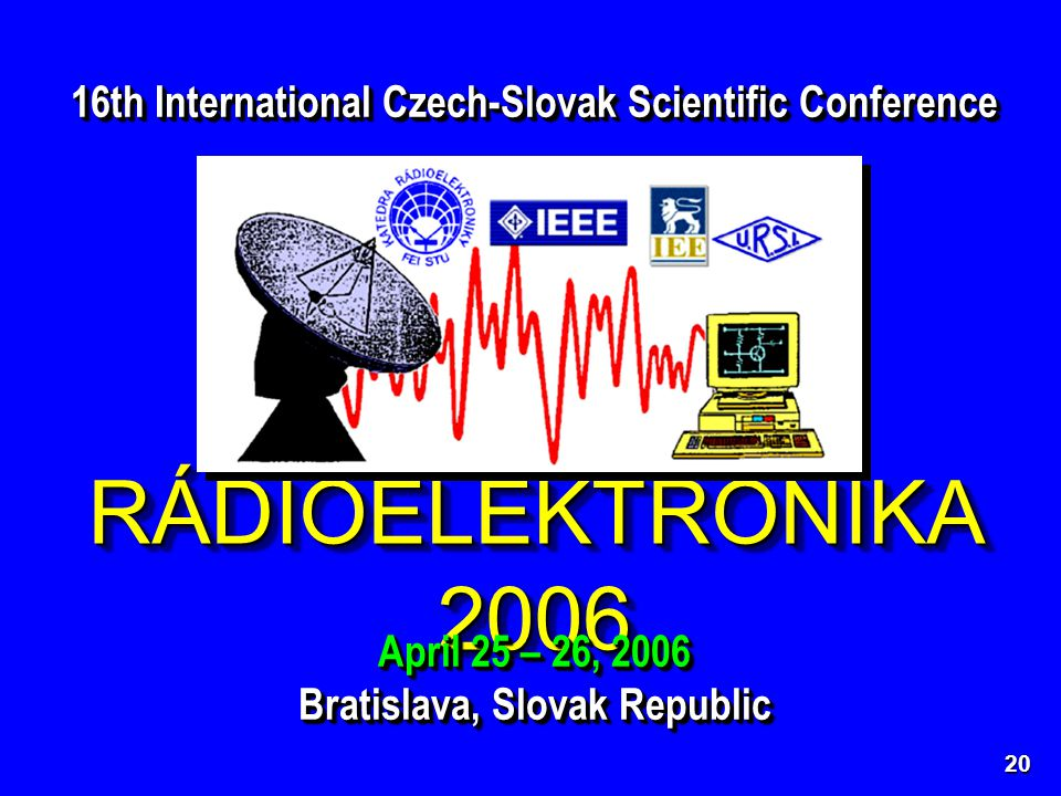 RÁDIOELEKTRONIKA 2006 16th International Czech-Slovak Scientific Conference April 25 – 26, 2006 Bratislava, Slovak Republic April 25 – 26, 2006 Bratislava, Slovak Republic 20