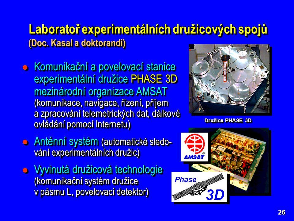 Komunikační a povelovací stanice experimentální družice PHASE 3D mezinárodní organizace AMSAT (komunikace, navigace, řízení, příjem a zpracování telemetrických dat, dálkové ovládání pomocí Internetu) Komunikační a povelovací stanice experimentální družice PHASE 3D mezinárodní organizace AMSAT (komunikace, navigace, řízení, příjem a zpracování telemetrických dat, dálkové ovládání pomocí Internetu) Anténní systém (automatické sledo- vání experimentálních družic) Anténní systém (automatické sledo- vání experimentálních družic) Vyvinutá družicová technologie (komunikační systém družice v pásmu L, povelovací detektor) Vyvinutá družicová technologie (komunikační systém družice v pásmu L, povelovací detektor) Komunikační a povelovací stanice experimentální družice PHASE 3D mezinárodní organizace AMSAT (komunikace, navigace, řízení, příjem a zpracování telemetrických dat, dálkové ovládání pomocí Internetu) Komunikační a povelovací stanice experimentální družice PHASE 3D mezinárodní organizace AMSAT (komunikace, navigace, řízení, příjem a zpracování telemetrických dat, dálkové ovládání pomocí Internetu) Anténní systém (automatické sledo- vání experimentálních družic) Anténní systém (automatické sledo- vání experimentálních družic) Vyvinutá družicová technologie (komunikační systém družice v pásmu L, povelovací detektor) Vyvinutá družicová technologie (komunikační systém družice v pásmu L, povelovací detektor) 26 Laboratoř experimentálních družicových spojů (Doc.