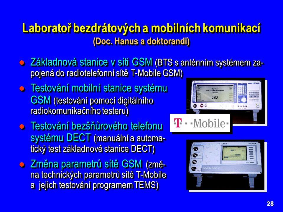 Základnová stanice v síti GSM (BTS s anténním systémem za- pojená do radiotelefonní sítě T-Mobile GSM) Základnová stanice v síti GSM (BTS s anténním systémem za- pojená do radiotelefonní sítě T-Mobile GSM) Testování mobilní stanice systému GSM (testování pomocí digitálního radiokomunikačního testeru) Testování mobilní stanice systému GSM (testování pomocí digitálního radiokomunikačního testeru) Testování bezšňůrového telefonu systému DECT (manuální a automa- tický test základnové stanice DECT) Testování bezšňůrového telefonu systému DECT (manuální a automa- tický test základnové stanice DECT) Změna parametrů sítě GSM (změ- na technických parametrů sítě T-Mobile a jejich testování programem TEMS) Změna parametrů sítě GSM (změ- na technických parametrů sítě T-Mobile a jejich testování programem TEMS) Základnová stanice v síti GSM (BTS s anténním systémem za- pojená do radiotelefonní sítě T-Mobile GSM) Základnová stanice v síti GSM (BTS s anténním systémem za- pojená do radiotelefonní sítě T-Mobile GSM) Testování mobilní stanice systému GSM (testování pomocí digitálního radiokomunikačního testeru) Testování mobilní stanice systému GSM (testování pomocí digitálního radiokomunikačního testeru) Testování bezšňůrového telefonu systému DECT (manuální a automa- tický test základnové stanice DECT) Testování bezšňůrového telefonu systému DECT (manuální a automa- tický test základnové stanice DECT) Změna parametrů sítě GSM (změ- na technických parametrů sítě T-Mobile a jejich testování programem TEMS) Změna parametrů sítě GSM (změ- na technických parametrů sítě T-Mobile a jejich testování programem TEMS) 28 Laboratoř bezdrátových a mobilních komunikací (Doc.