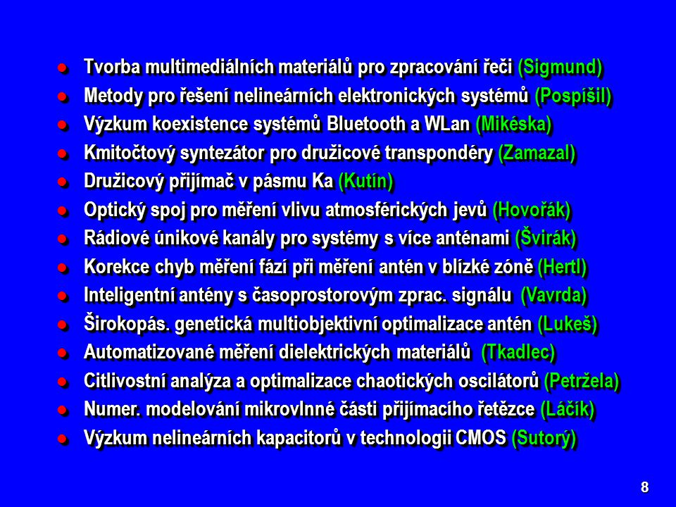8 Tvorba multimediálních materiálů pro zpracování řeči (Sigmund) Tvorba multimediálních materiálů pro zpracování řeči (Sigmund) Metody pro řešení nelineárních elektronických systémů (Pospíšil) Metody pro řešení nelineárních elektronických systémů (Pospíšil) Výzkum koexistence systémů Bluetooth a WLan (Mikéska) Výzkum koexistence systémů Bluetooth a WLan (Mikéska) Kmitočtový syntezátor pro družicové transpondéry (Zamazal) Kmitočtový syntezátor pro družicové transpondéry (Zamazal) Družicový přijímač v pásmu Ka (Kutín) Družicový přijímač v pásmu Ka (Kutín) Optický spoj pro měření vlivu atmosférických jevů (Hovořák) Optický spoj pro měření vlivu atmosférických jevů (Hovořák) Rádiové únikové kanály pro systémy s více anténami (Švirák) Rádiové únikové kanály pro systémy s více anténami (Švirák) Korekce chyb měření fází při měření antén v blízké zóně (Hertl) Korekce chyb měření fází při měření antén v blízké zóně (Hertl) Inteligentní antény s časoprostorovým zprac.