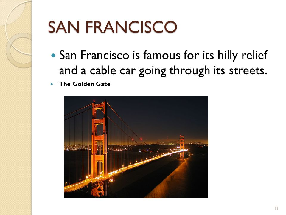 SAN FRANCISCO San Francisco is famous for its hilly relief and a cable car going through its streets. The Golden Gate 11
