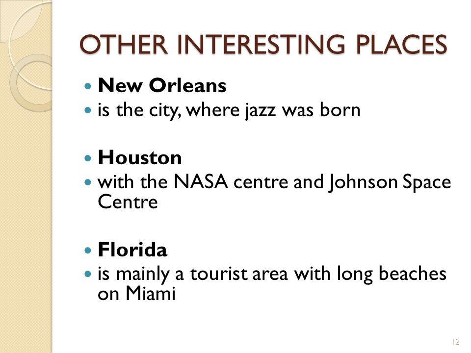 OTHER INTERESTING PLACES New Orleans is the city, where jazz was born Houston with the NASA centre and Johnson Space Centre Florida is mainly a touris