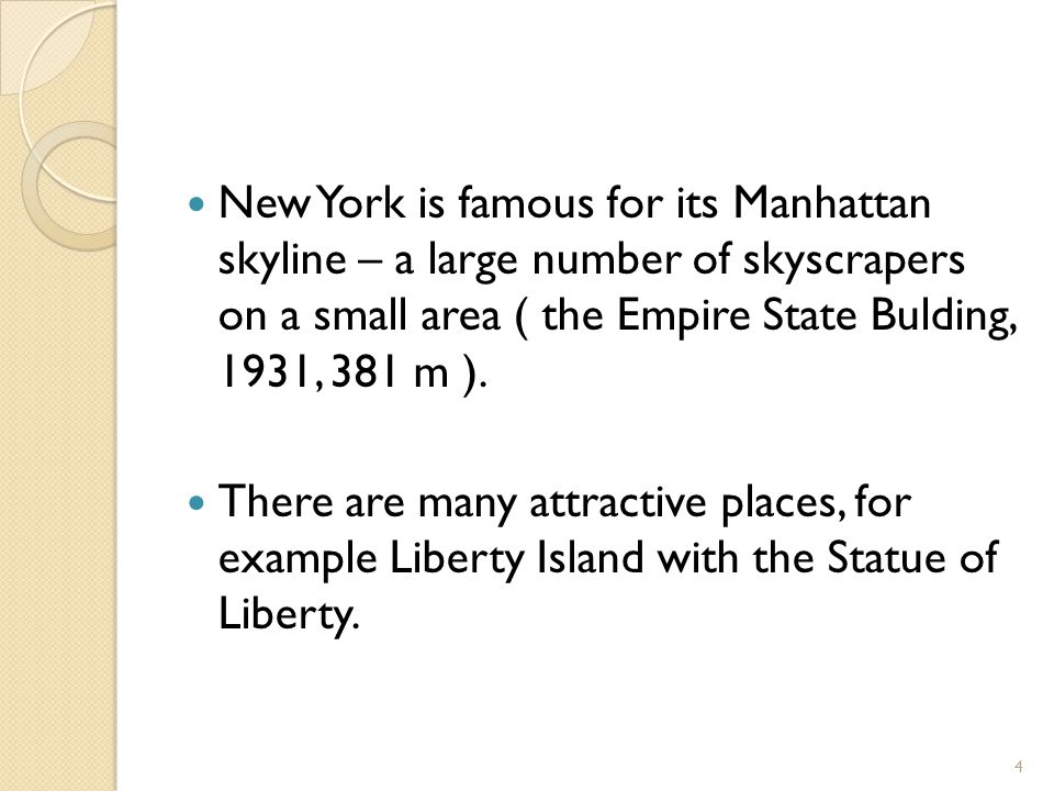 New York is famous for its Manhattan skyline – a large number of skyscrapers on a small area ( the Empire State Bulding, 1931, 381 m ). There are many