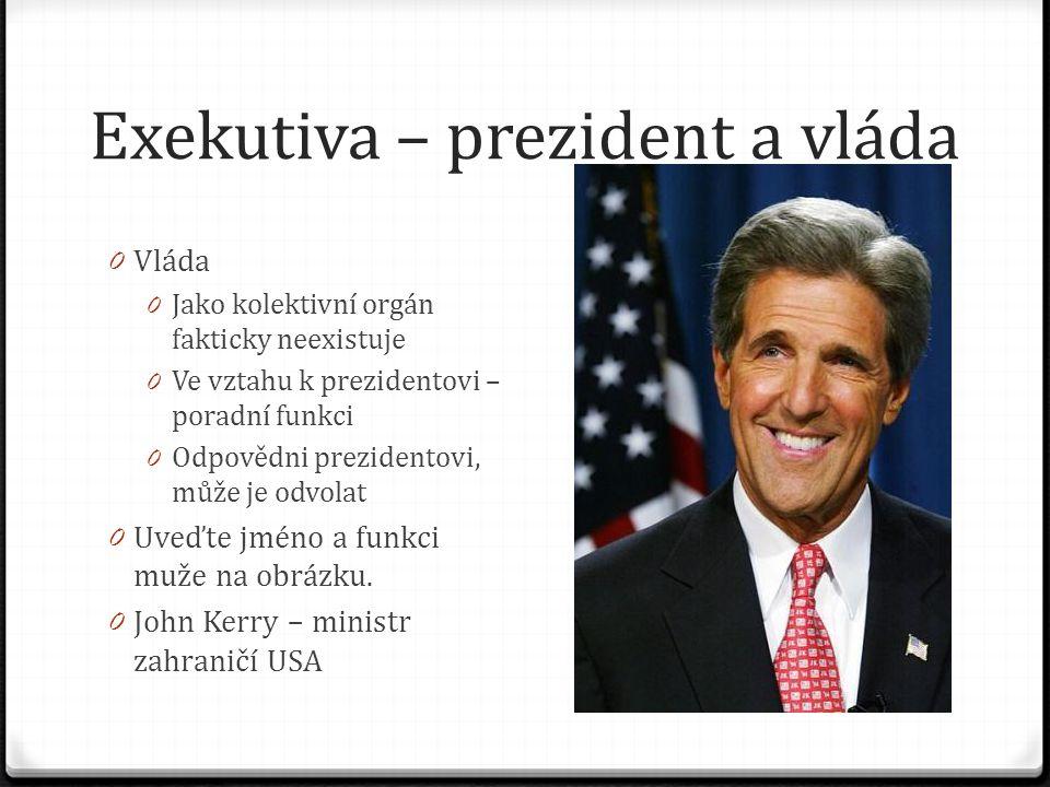 Exekutiva – prezident a vláda 0 Vláda 0 Jako kolektivní orgán fakticky neexistuje 0 Ve vztahu k prezidentovi – poradní funkci 0 Odpovědni prezidentovi, může je odvolat 0 Uveďte jméno a funkci muže na obrázku.