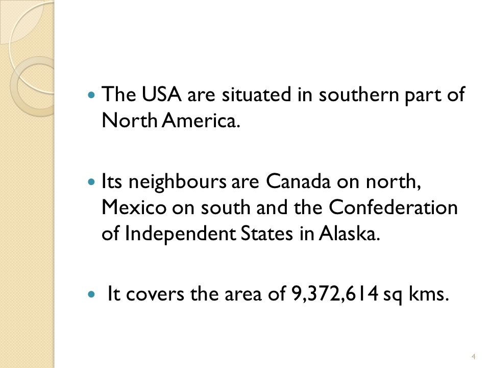The USA are situated in southern part of North America. Its neighbours are Canada on north, Mexico on south and the Confederation of Independent State