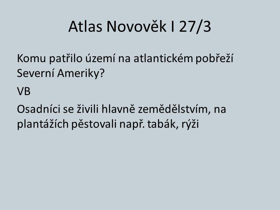 Atlas Novověk I 27/3 Komu patřilo území na atlantickém pobřeží Severní Ameriky? VB Osadníci se živili hlavně zemědělstvím, na plantážích pěstovali nap