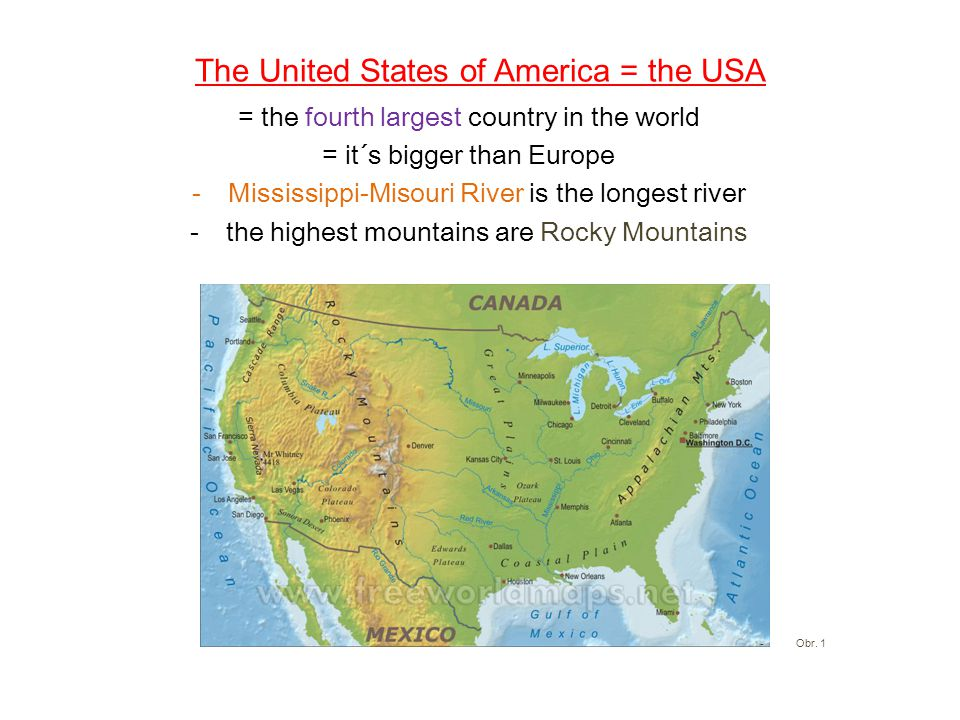The United States of America = the USA = the fourth largest country in the world = it´s bigger than Europe -Mississippi-Misouri River is the longest river -the highest mountains are Rocky Mountains -Obr.