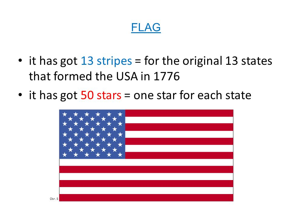 FLAG it has got 13 stripes = for the original 13 states that formed the USA in 1776 it has got 50 stars = one star for each state Obr. 5