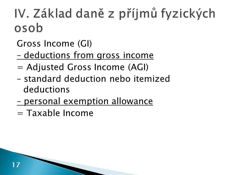 Gross Income (GI) – deductions from gross income = Adjusted Gross Income (AGI) – standard deduction nebo itemized deductions – personal exemption allowance = Taxable Income 17