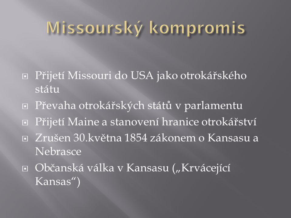 """ Přijetí Missouri do USA jako otrokářského státu  Převaha otrokářských států v parlamentu  Přijetí Maine a stanovení hranice otrokářství  Zrušen 30.května 1854 zákonem o Kansasu a Nebrasce  Občanská válka v Kansasu (""""Krvácející Kansas )"""