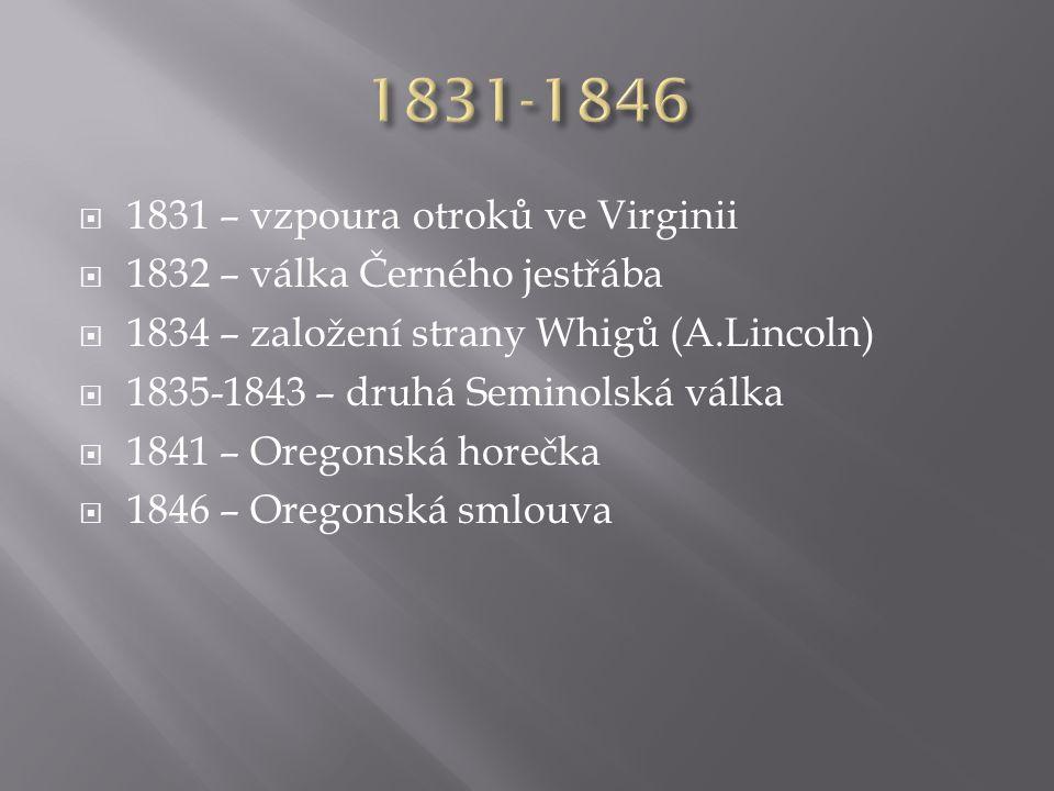  1831 – vzpoura otroků ve Virginii  1832 – válka Černého jestřába  1834 – založení strany Whigů (A.Lincoln)  1835-1843 – druhá Seminolská válka  1841 – Oregonská horečka  1846 – Oregonská smlouva