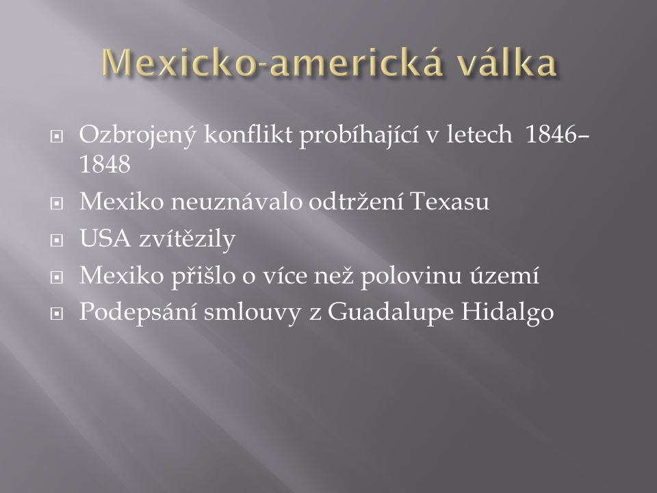  Ozbrojený konflikt probíhající v letech 1846– 1848  Mexiko neuznávalo odtržení Texasu  USA zvítězily  Mexiko přišlo o více než polovinu území  Podepsání smlouvy z Guadalupe Hidalgo