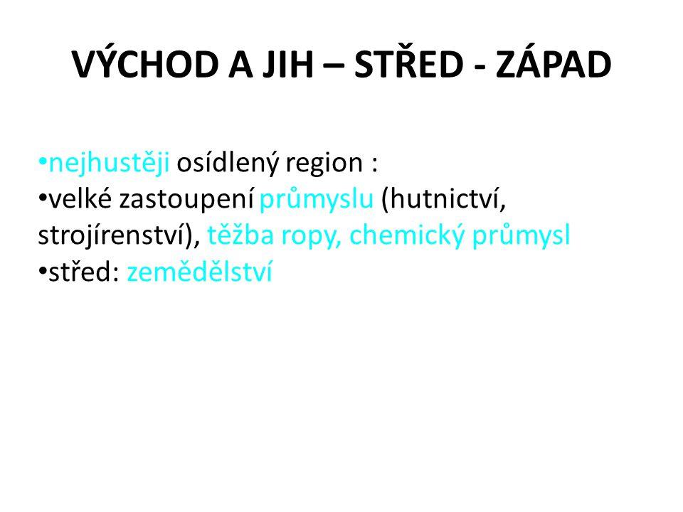 VÝCHOD A JIH – STŘED - ZÁPAD nejhustěji osídlený region : velké zastoupení průmyslu (hutnictví, strojírenství), těžba ropy, chemický průmysl střed: ze
