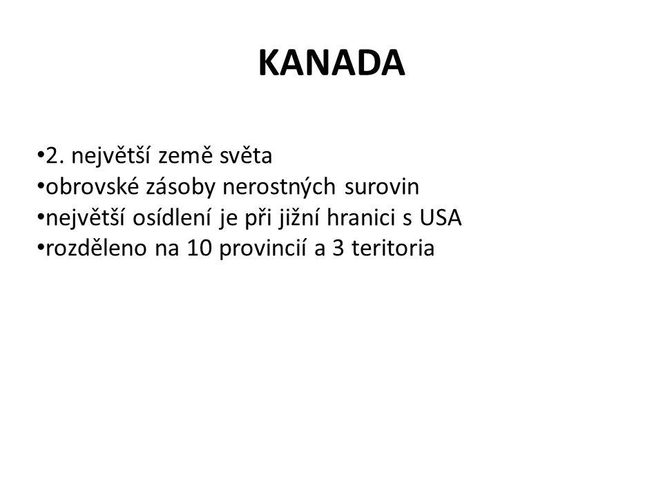 KANADA 2. největší země světa obrovské zásoby nerostných surovin největší osídlení je při jižní hranici s USA rozděleno na 10 provincií a 3 teritoria