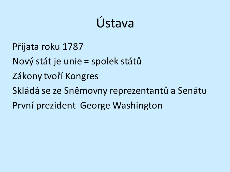 Ústava Přijata roku 1787 Nový stát je unie = spolek států Zákony tvoří Kongres Skládá se ze Sněmovny reprezentantů a Senátu První prezident George Washington