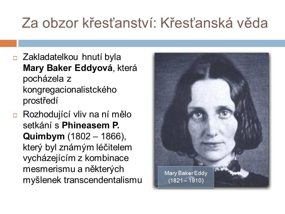 Za obzor křesťanství: Křesťanská věda  Zakladatelkou hnutí byla Mary Baker Eddyová, která pocházela z kongregacionalistckého prostředí  Rozhodující vliv na ní mělo setkání s Phineasem P.