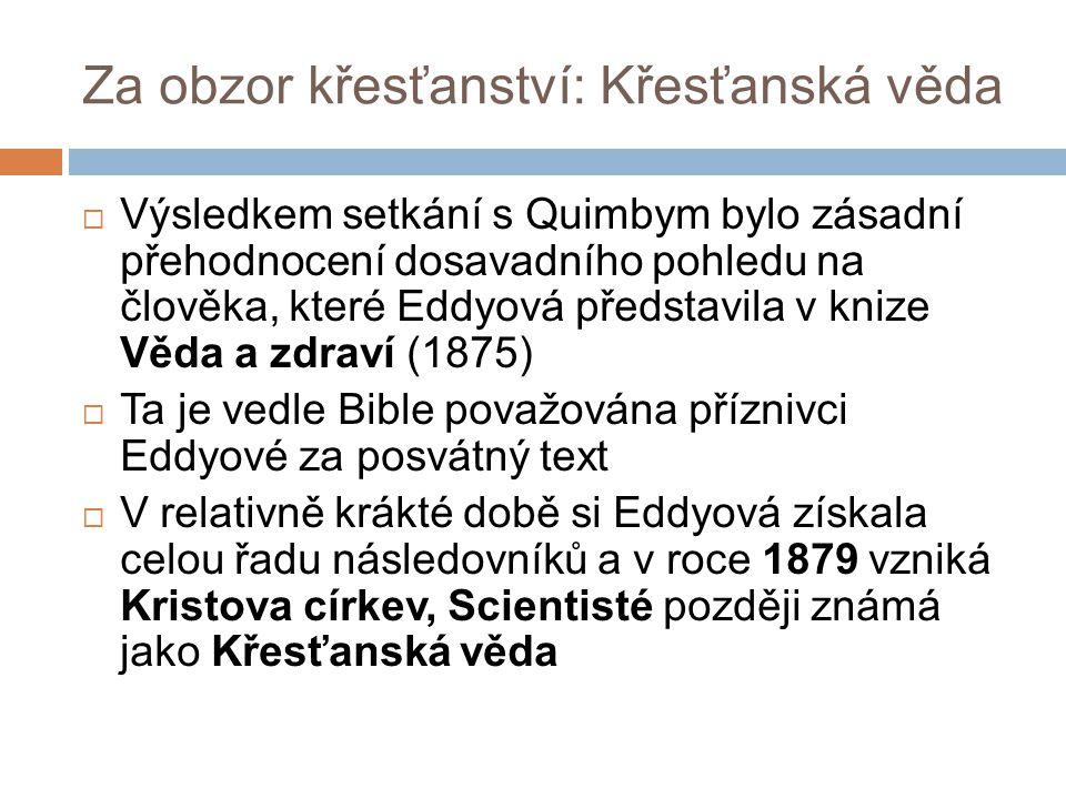 Za obzor křesťanství: Křesťanská věda  Výsledkem setkání s Quimbym bylo zásadní přehodnocení dosavadního pohledu na člověka, které Eddyová představila v knize Věda a zdraví (1875)  Ta je vedle Bible považována příznivci Eddyové za posvátný text  V relativně krákté době si Eddyová získala celou řadu následovníků a v roce 1879 vzniká Kristova církev, Scientisté později známá jako Křesťanská věda