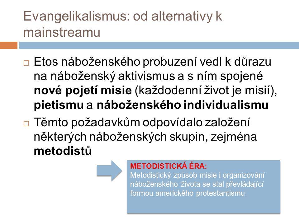 Evangelikalismus: od alternativy k mainstreamu  Etos náboženského probuzení vedl k důrazu na náboženský aktivismus a s ním spojené nové pojetí misie (každodenní život je misií), pietismu a náboženského individualismu  Těmto požadavkům odpovídalo založení některých náboženských skupin, zejména metodistů METODISTICKÁ ÉRA: Metodistický způsob misie i organizování náboženského života se stal převládající formou amerického protestantismu METODISTICKÁ ÉRA: Metodistický způsob misie i organizování náboženského života se stal převládající formou amerického protestantismu