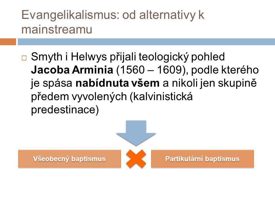 Evangelikalismus: od alternativy k mainstreamu  Smyth i Helwys přijali teologický pohled Jacoba Arminia (1560 – 1609), podle kterého je spása nabídnuta všem a nikoli jen skupině předem vyvolených (kalvinistická predestinace) Všeobecný baptismus Partikulární baptismus
